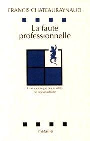 F. Chateauraynaud, La faute professionnelle. Une sociologie des conflits de responsabilité, Paris, Métailié, 1991.